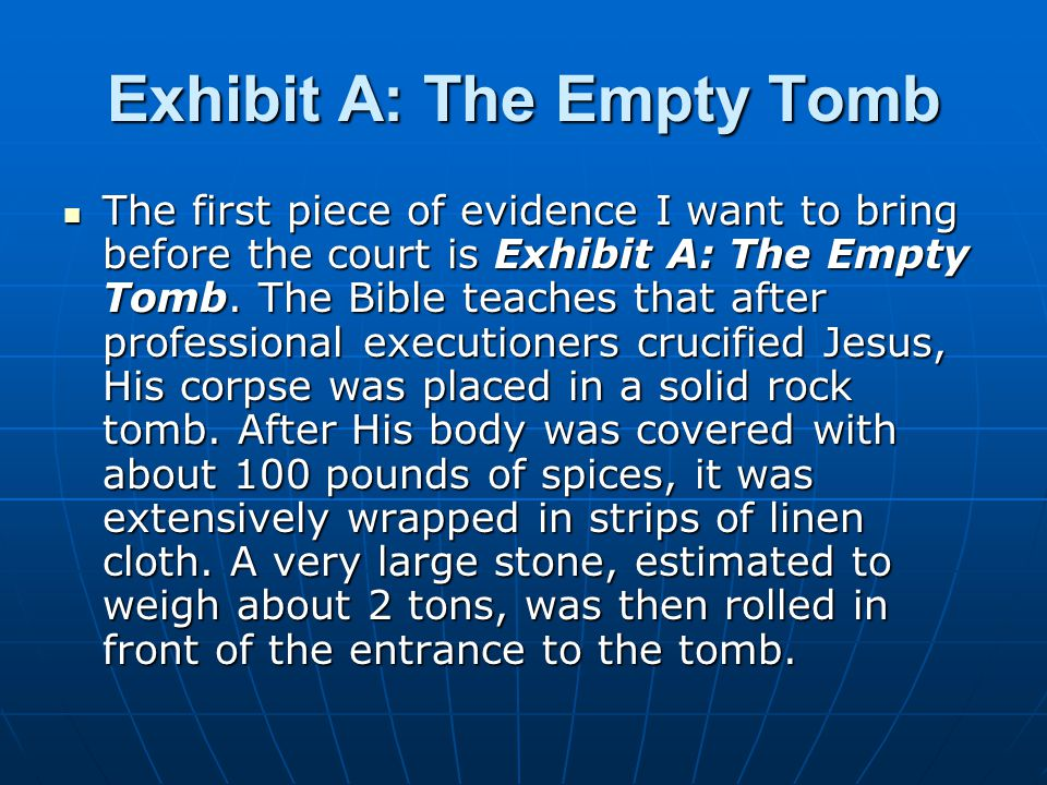 Exhibit A: The Empty Tomb The first piece of evidence I want to bring before the court is Exhibit A: The Empty Tomb.