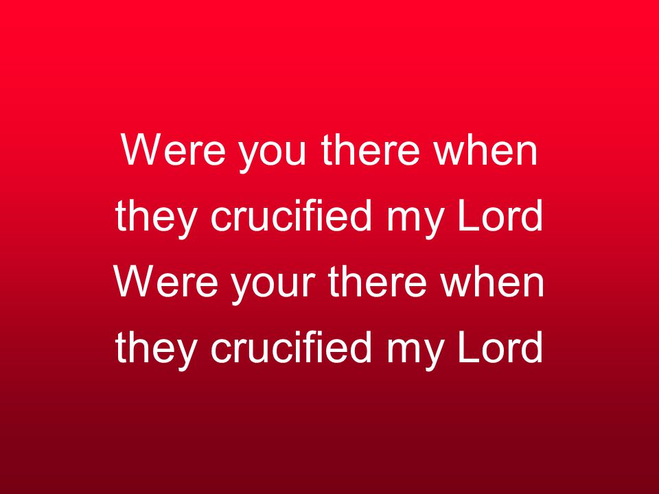 Were you there when they crucified my Lord Were your there when they crucified my Lord