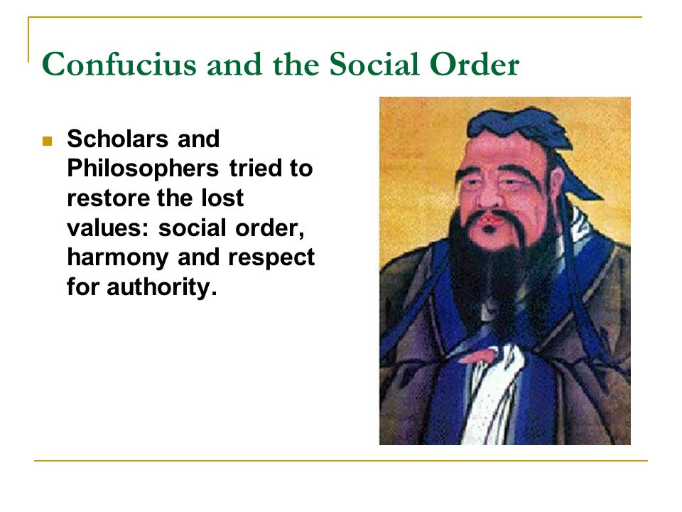Confucius and the Social Order Scholars and Philosophers tried to restore the lost values: social order, harmony and respect for authority.