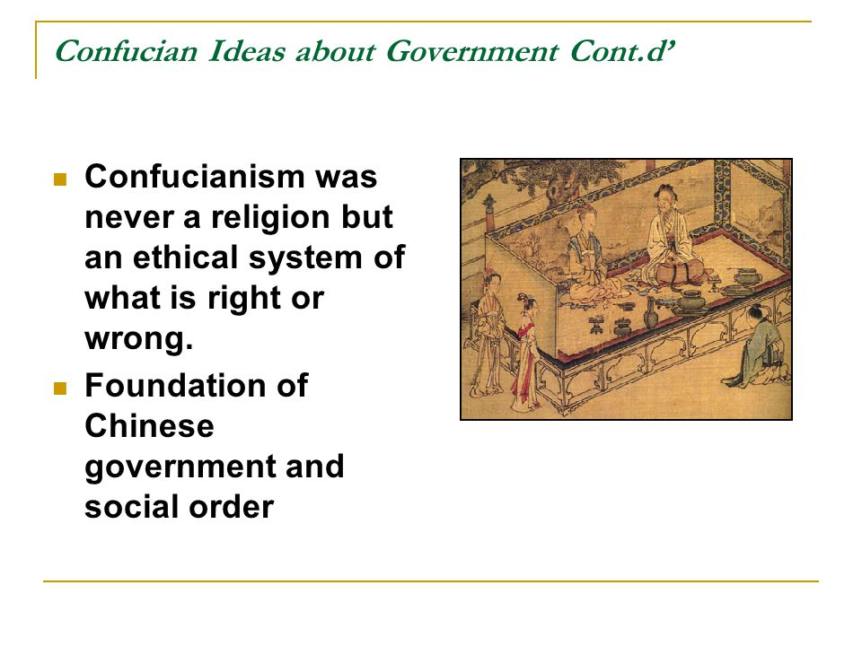Confucian Ideas about Government Cont.d' Confucianism was never a religion but an ethical system of what is right or wrong. Foundation of Chinese gove