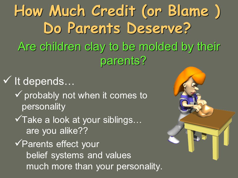 How Much Credit (or Blame ) Do Parents Deserve. Are children clay to be molded by their parents.