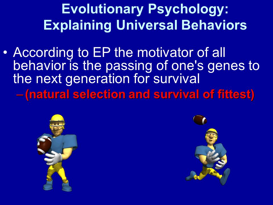 Evolutionary Psychology: Explaining Universal Behaviors According to EP the motivator of all behavior is the passing of one s genes to the next generation for survival –(natural selection and survival of fittest)