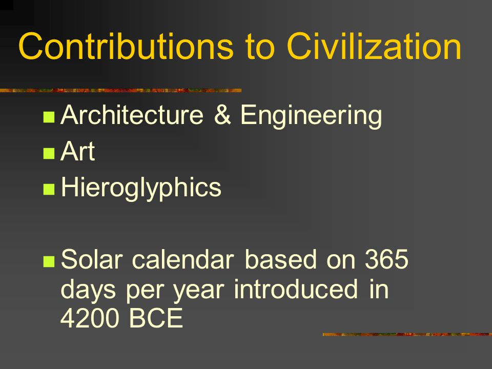 Contributions to Civilization Architecture & Engineering Art Hieroglyphics Solar calendar based on 365 days per year introduced in 4200 BCE