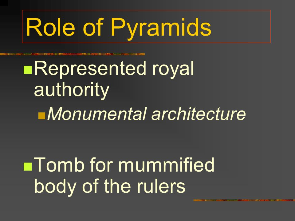Role of Pyramids Represented royal authority Monumental architecture Tomb for mummified body of the rulers