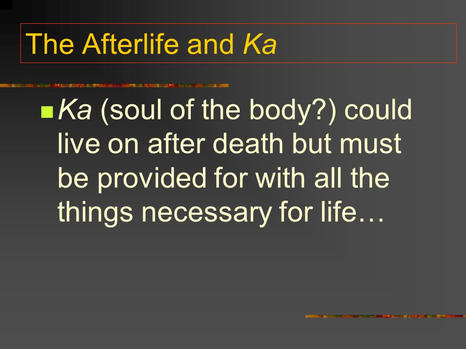 The Afterlife and Ka Ka (soul of the body?) could live on after death but must be provided for with all the things necessary for life…