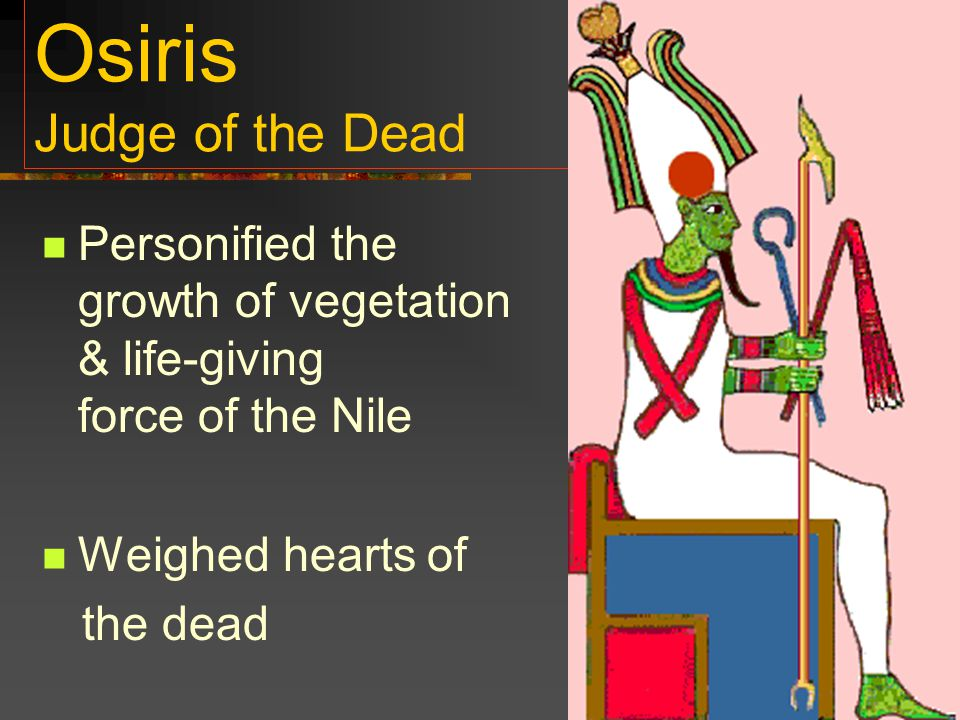 Osiris Judge of the Dead Personified the growth of vegetation & life-giving force of the Nile Weighed hearts of the dead