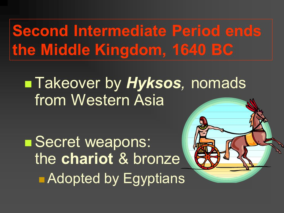Second Intermediate Period ends the Middle Kingdom, 1640 BC Takeover by Hyksos, nomads from Western Asia Secret weapons: the chariot & bronze Adopted