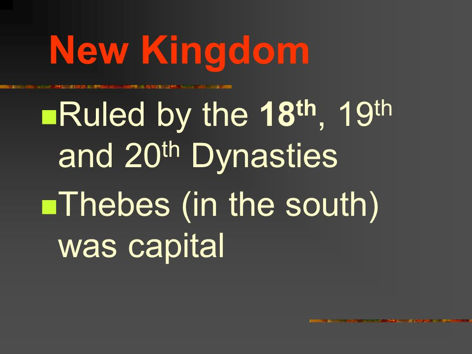 New Kingdom Ruled by the 18 th, 19 th and 20 th Dynasties Thebes (in the south) was capital