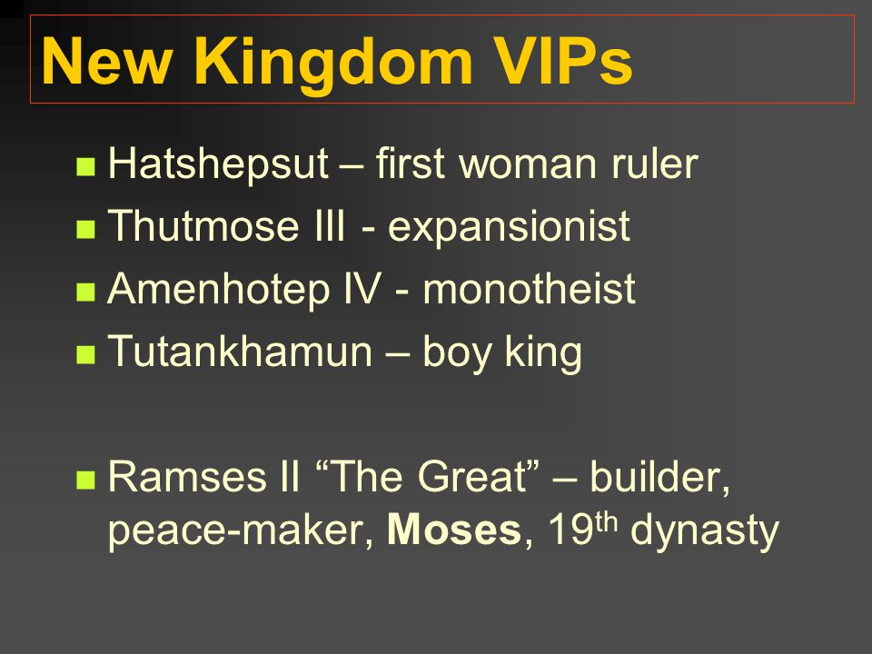 "New Kingdom VIPs Hatshepsut – first woman ruler Thutmose III - expansionist Amenhotep IV - monotheist Tutankhamun – boy king Ramses II ""The Great"" – b"