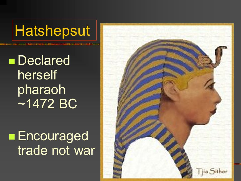 Hatshepsut Declared herself pharaoh ~1472 BC Encouraged trade not war