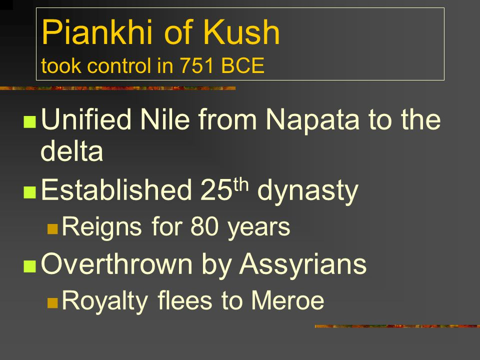 Piankhi of Kush took control in 751 BCE Unified Nile from Napata to the delta Established 25 th dynasty Reigns for 80 years Overthrown by Assyrians Ro