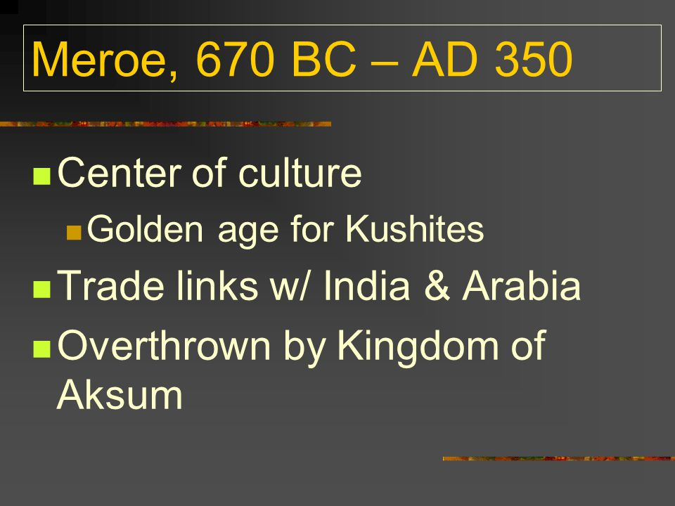 Meroe, 670 BC – AD 350 Center of culture Golden age for Kushites Trade links w/ India & Arabia Overthrown by Kingdom of Aksum