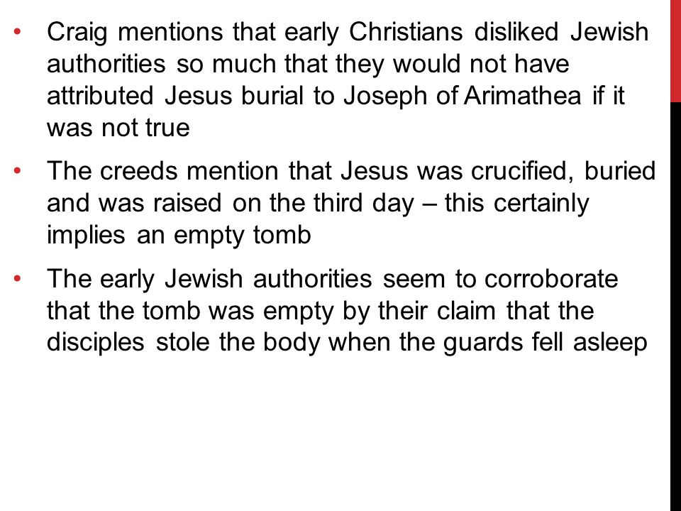 Craig mentions that early Christians disliked Jewish authorities so much that they would not have attributed Jesus burial to Joseph of Arimathea if it was not true The creeds mention that Jesus was crucified, buried and was raised on the third day – this certainly implies an empty tomb The early Jewish authorities seem to corroborate that the tomb was empty by their claim that the disciples stole the body when the guards fell asleep