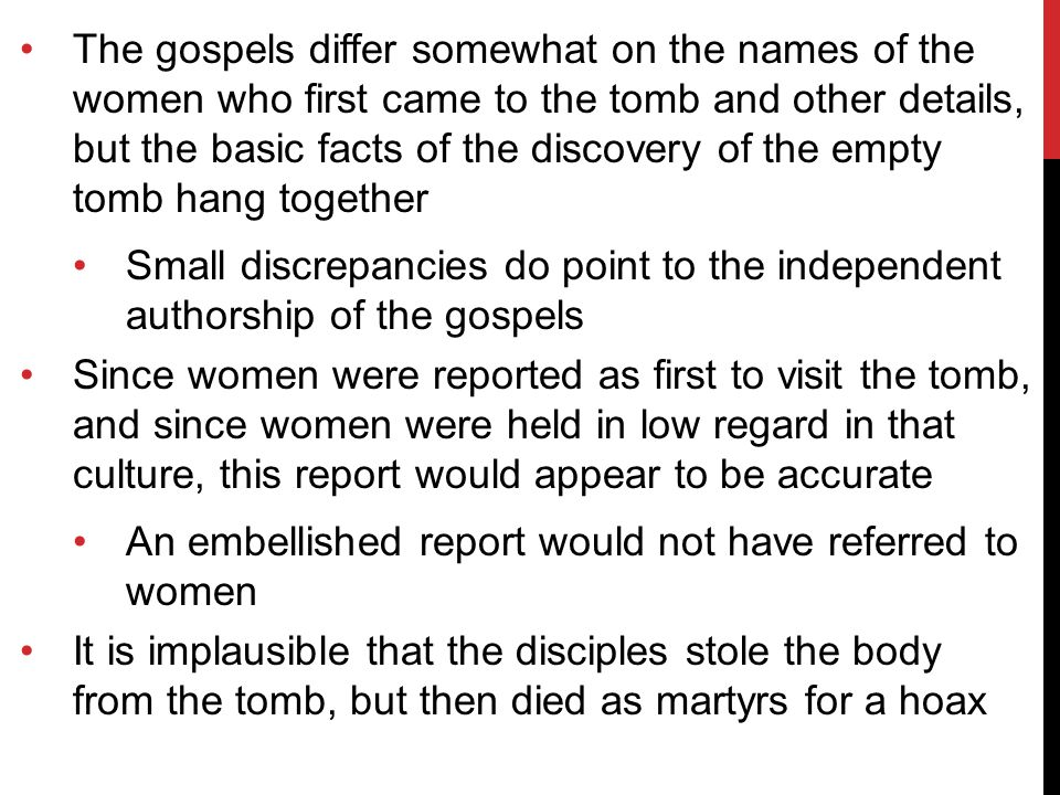 The gospels differ somewhat on the names of the women who first came to the tomb and other details, but the basic facts of the discovery of the empty tomb hang together Small discrepancies do point to the independent authorship of the gospels Since women were reported as first to visit the tomb, and since women were held in low regard in that culture, this report would appear to be accurate An embellished report would not have referred to women It is implausible that the disciples stole the body from the tomb, but then died as martyrs for a hoax