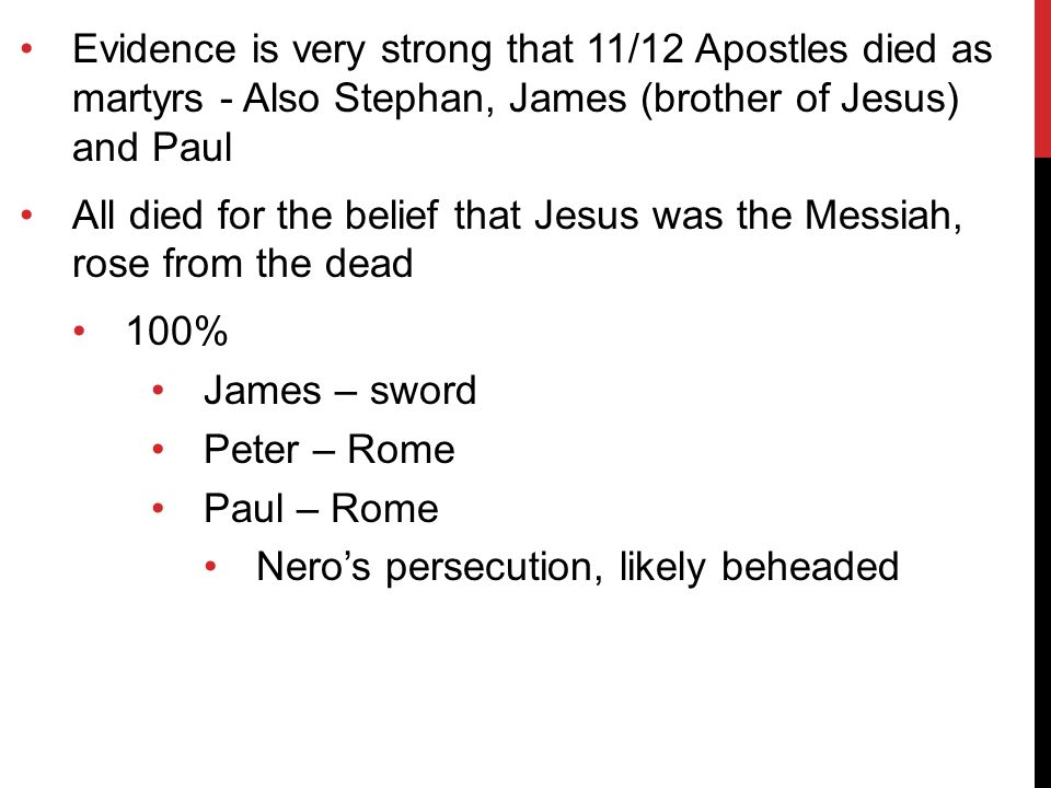Evidence is very strong that 11/12 Apostles died as martyrs - Also Stephan, James (brother of Jesus) and Paul All died for the belief that Jesus was the Messiah, rose from the dead 100% James – sword Peter – Rome Paul – Rome Nero's persecution, likely beheaded