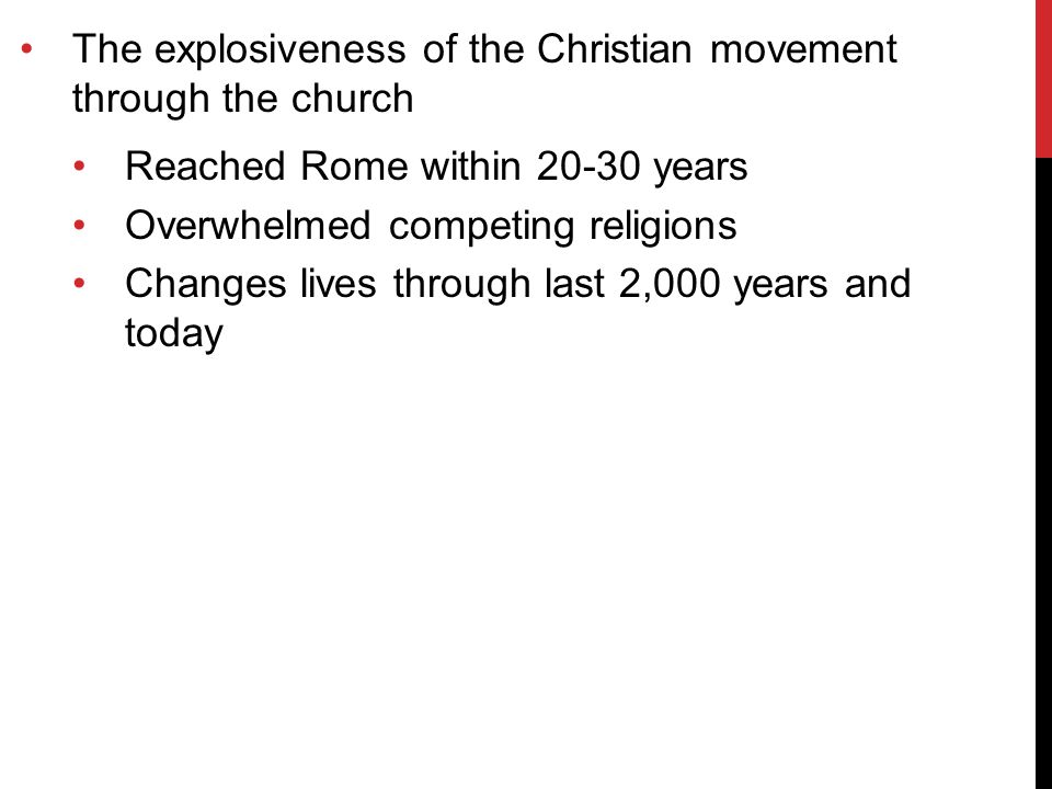 The explosiveness of the Christian movement through the church Reached Rome within 20-30 years Overwhelmed competing religions Changes lives through last 2,000 years and today