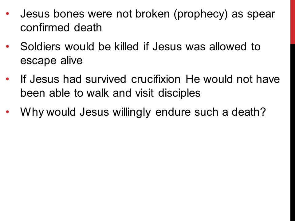 Jesus bones were not broken (prophecy) as spear confirmed death Soldiers would be killed if Jesus was allowed to escape alive If Jesus had survived crucifixion He would not have been able to walk and visit disciples Why would Jesus willingly endure such a death