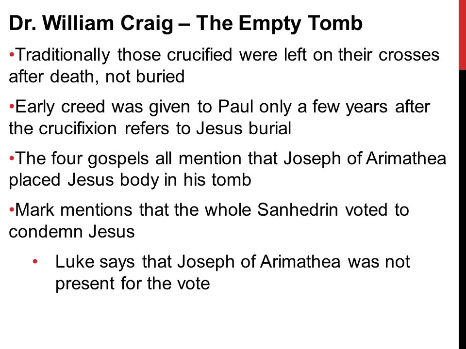 Dr. William Craig – The Empty Tomb Traditionally those crucified were left on their crosses after death, not buried Early creed was given to Paul only