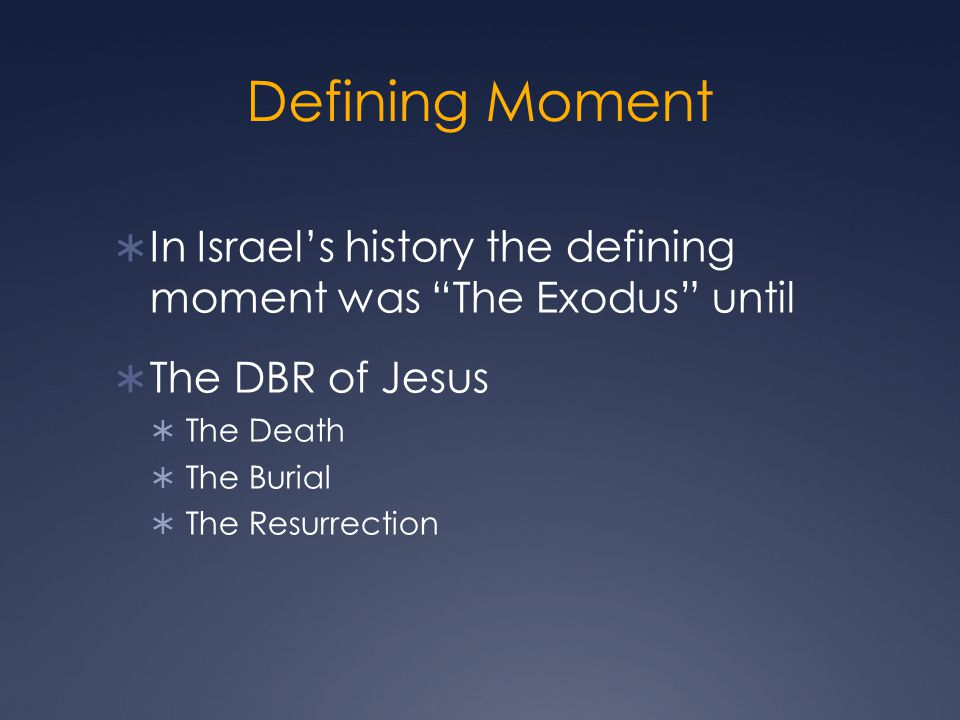Defining Moment  In Israel's history the defining moment was The Exodus until  The DBR of Jesus  The Death  The Burial  The Resurrection