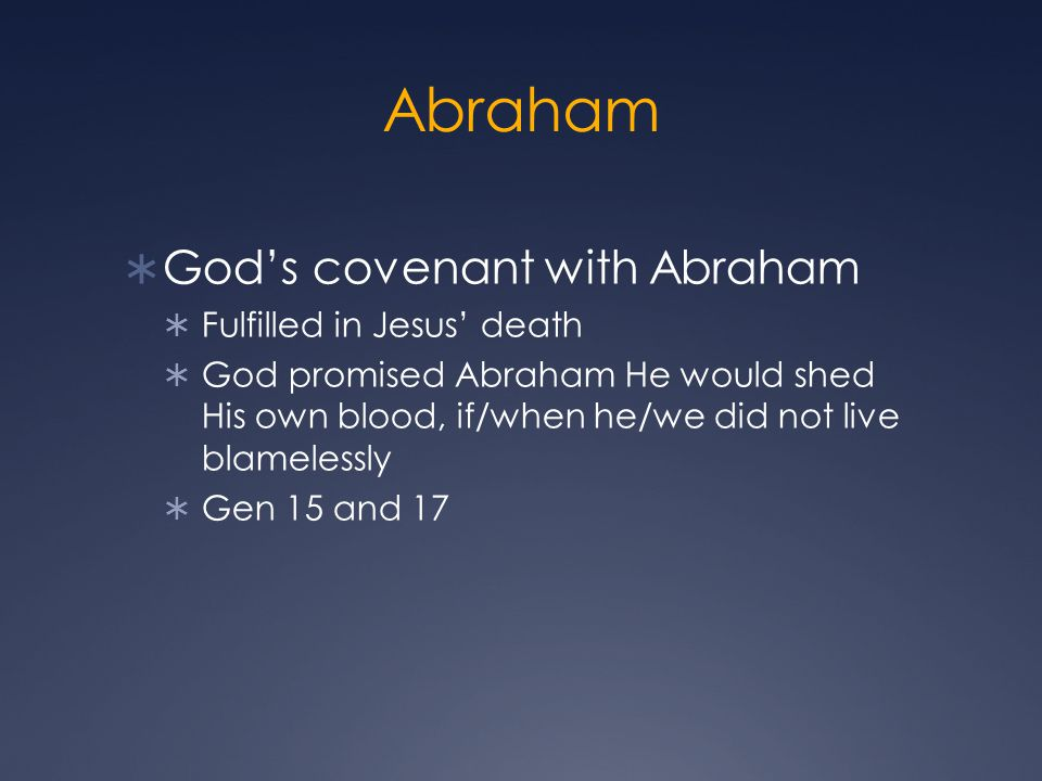 Abraham  God's covenant with Abraham  Fulfilled in Jesus' death  God promised Abraham He would shed His own blood, if/when he/we did not live blamelessly  Gen 15 and 17