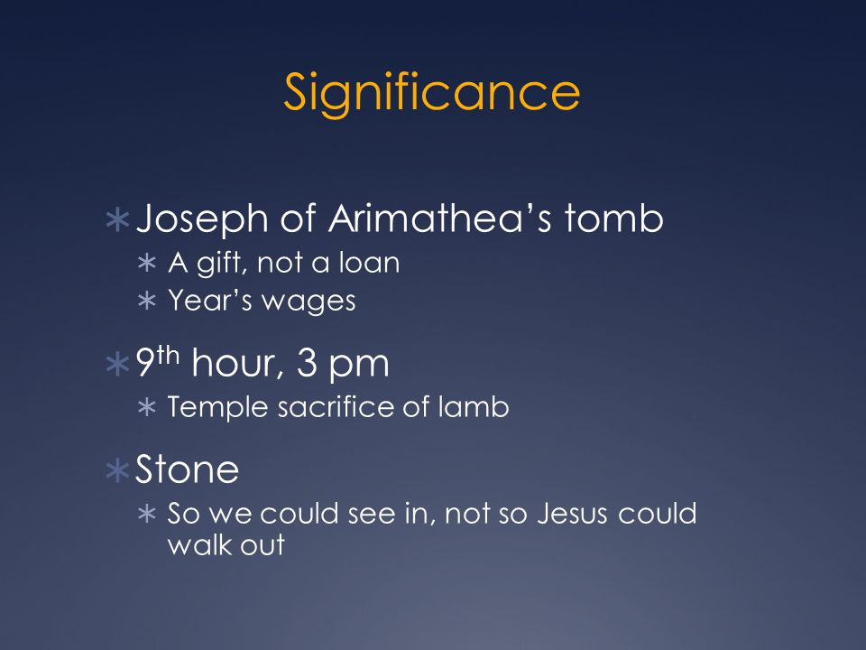 Significance  Joseph of Arimathea's tomb  A gift, not a loan  Year's wages  9 th hour, 3 pm  Temple sacrifice of lamb  Stone  So we could see in, not so Jesus could walk out