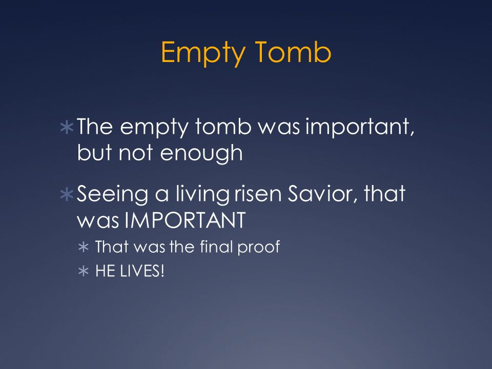 Empty Tomb  The empty tomb was important, but not enough  Seeing a living risen Savior, that was IMPORTANT  That was the final proof  HE LIVES!