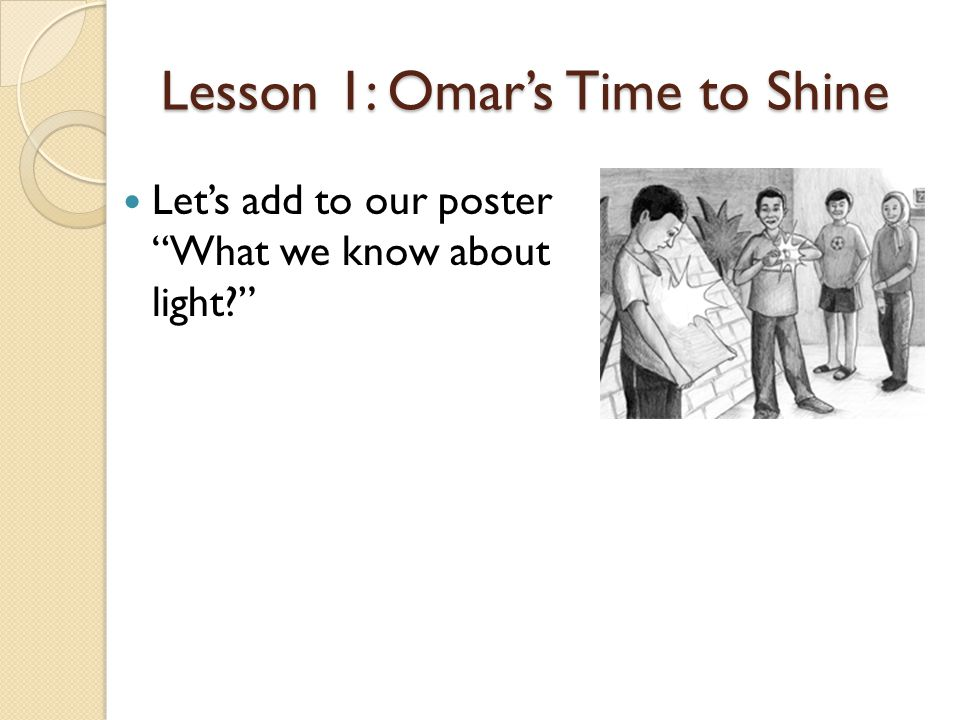 Lesson 1: Omar's Time to Shine Let's add to our poster What we know about light