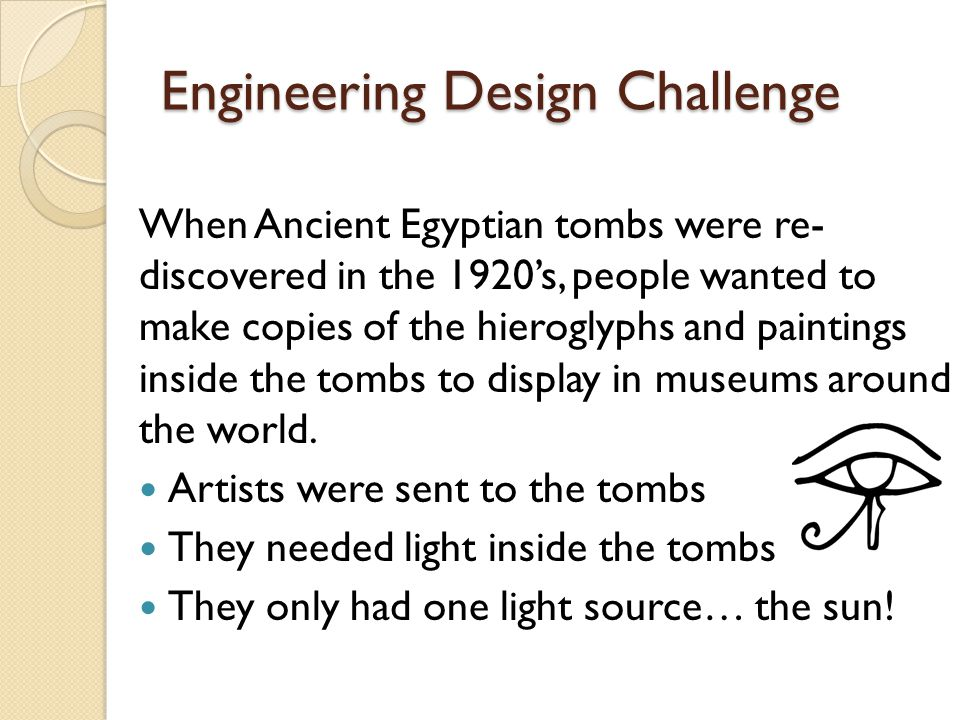 Engineering Design Challenge When Ancient Egyptian tombs were re- discovered in the 1920's, people wanted to make copies of the hieroglyphs and paintings inside the tombs to display in museums around the world.