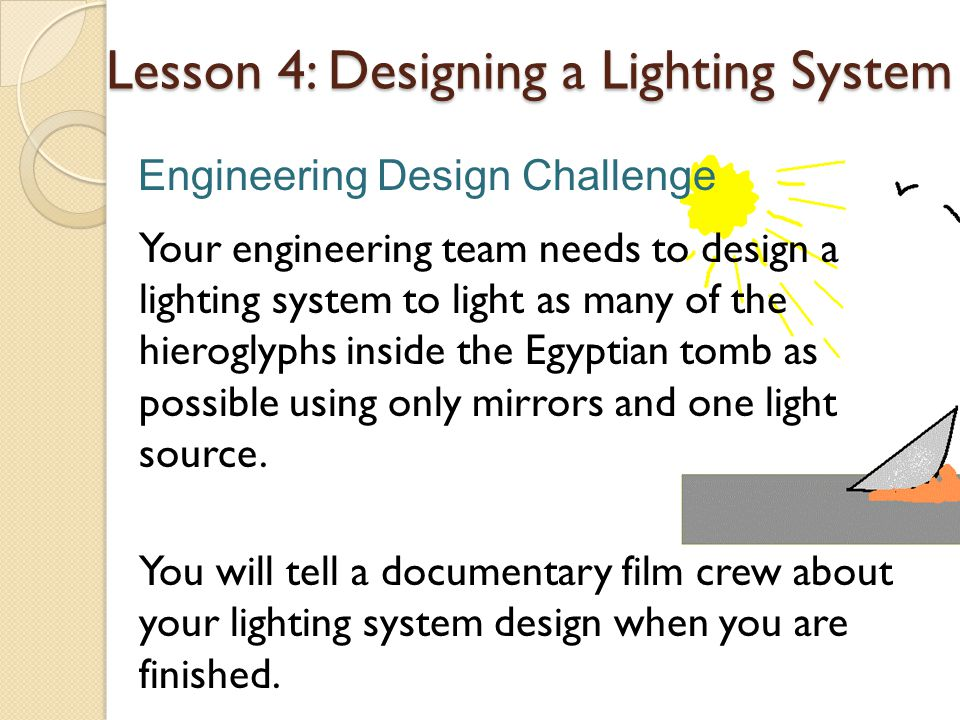 Your engineering team needs to design a lighting system to light as many of the hieroglyphs inside the Egyptian tomb as possible using only mirrors and one light source.