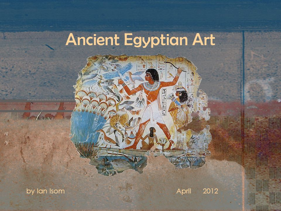 Ancient Egyptian Art by Ian IsomApril 2012