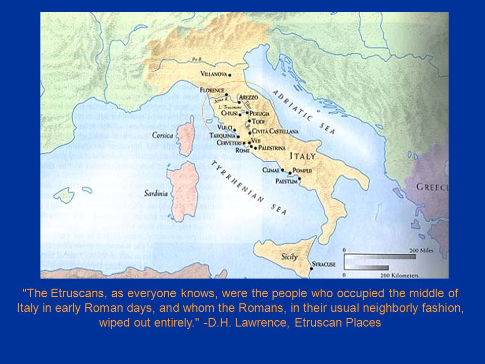The Etruscans, as everyone knows, were the people who occupied the middle of Italy in early Roman days, and whom the Romans, in their usual neighborly fashion, wiped out entirely. -D.H.