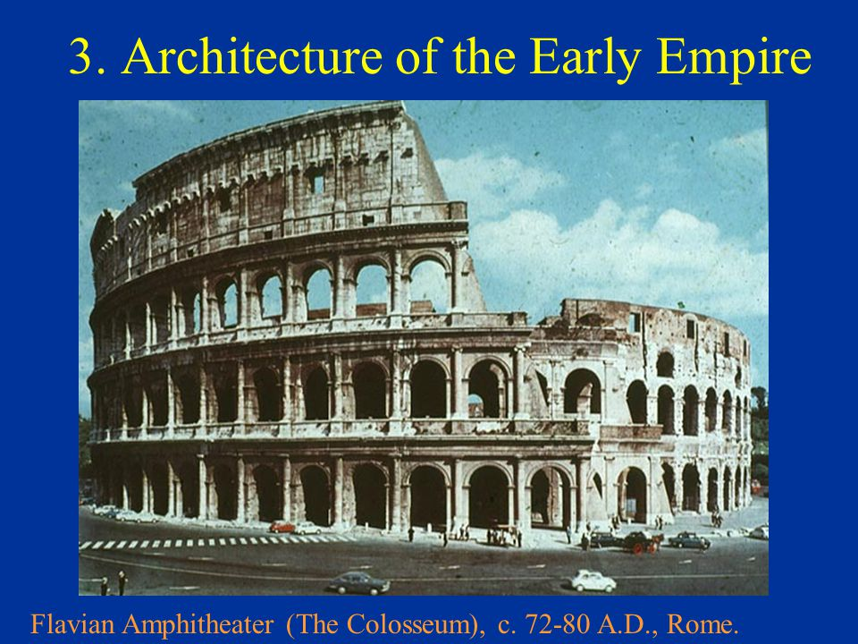 3. Architecture of the Early Empire Flavian Amphitheater (The Colosseum), c. 72-80 A.D., Rome.