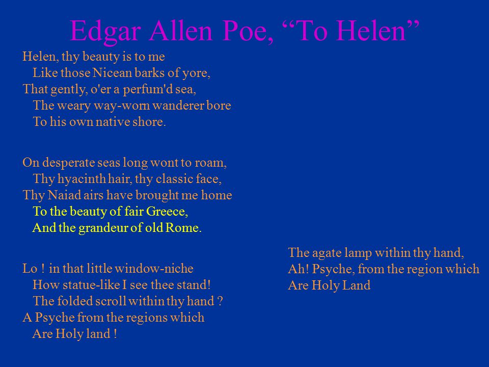 Helen, thy beauty is to me Like those Nicean barks of yore, That gently, o'er a perfum'd sea, The weary way-worn wanderer bore To his own native shore