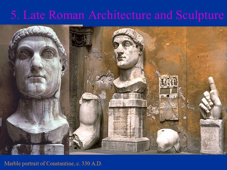 5. Late Roman Architecture and Sculpture Marble portrait of Constantine, c. 330 A.D.