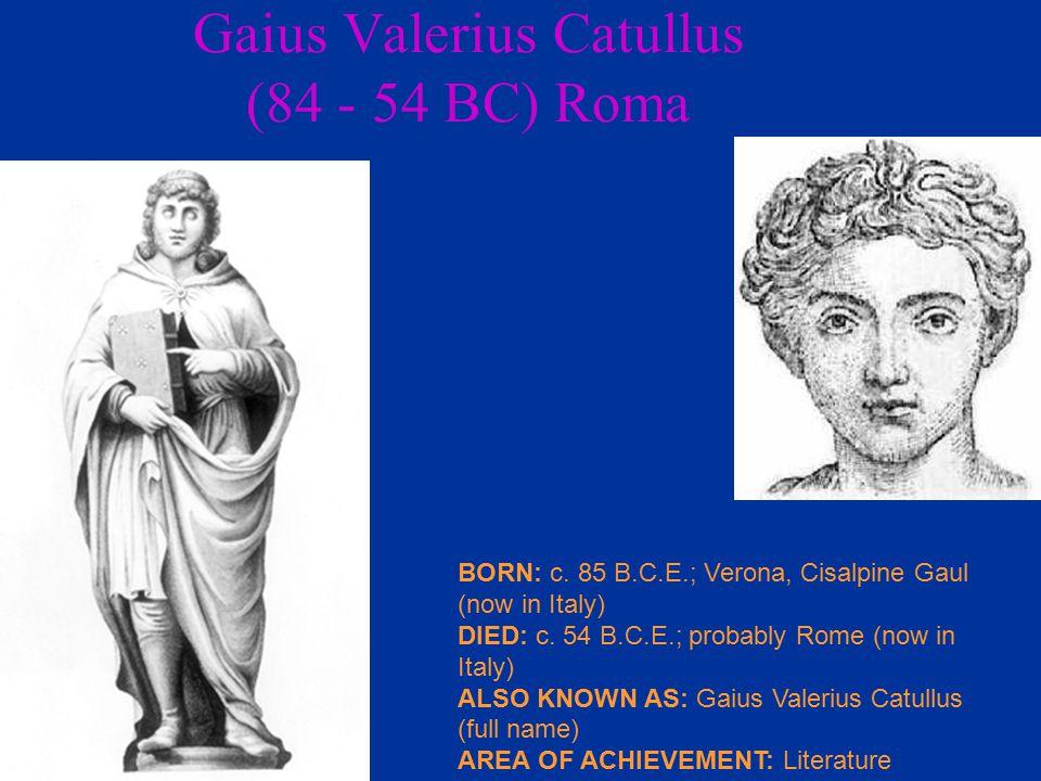 Gaius Valerius Catullus (84 - 54 BC) Roma BORN: c.