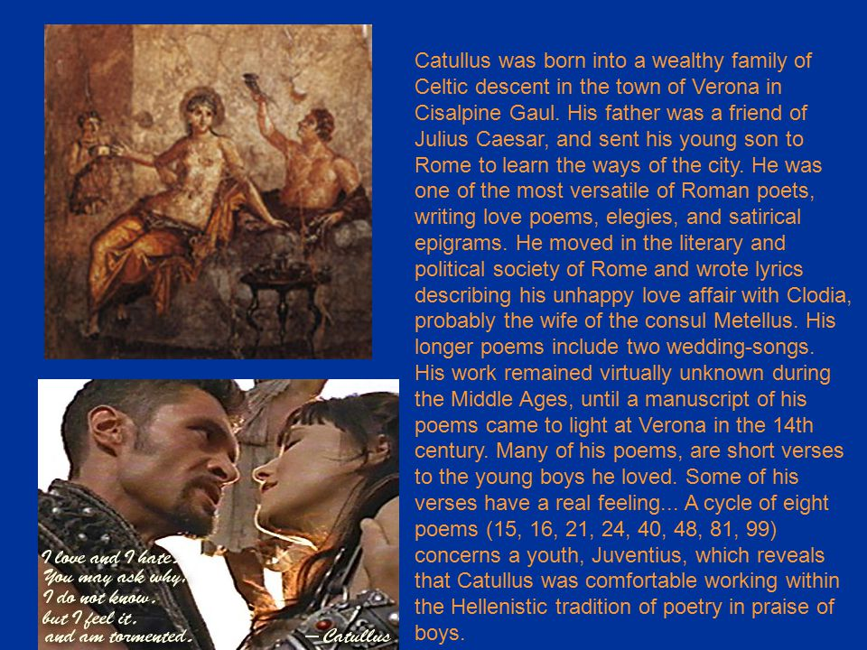 Catullus was born into a wealthy family of Celtic descent in the town of Verona in Cisalpine Gaul.