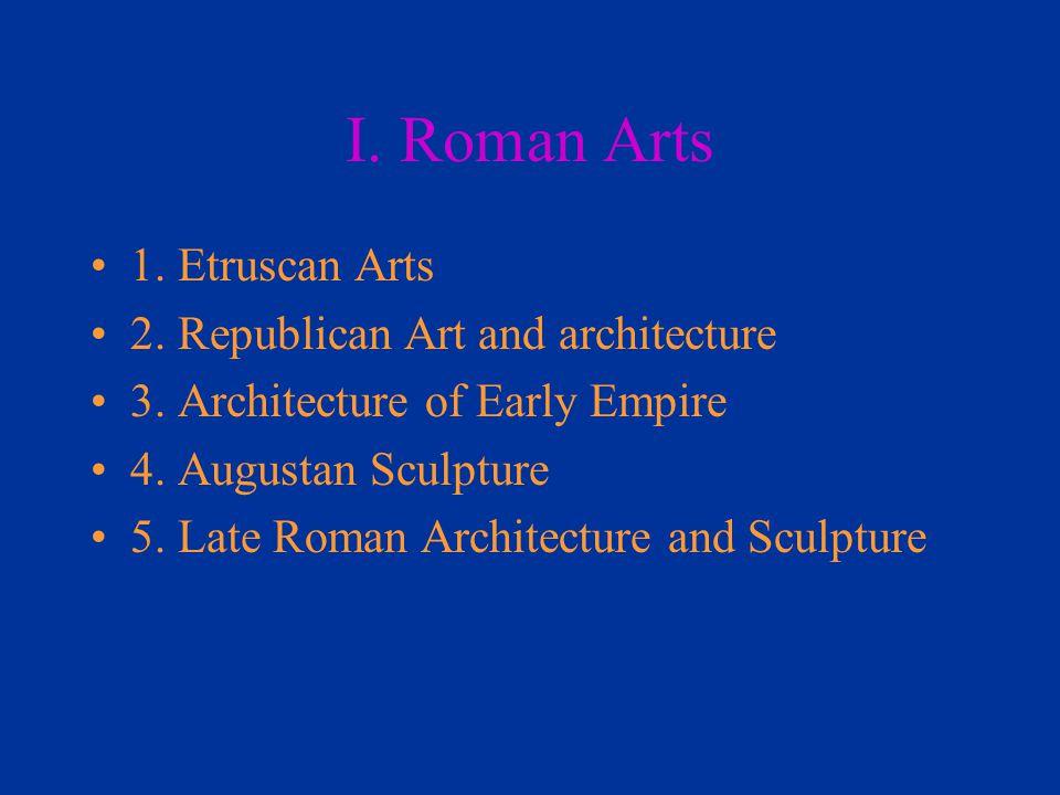 I. Roman Arts 1. Etruscan Arts 2. Republican Art and architecture 3. Architecture of Early Empire 4. Augustan Sculpture 5. Late Roman Architecture and