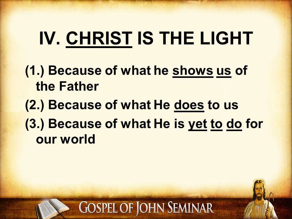 IV. CHRIST IS THE LIGHT (1.) Because of what he shows us of the Father (2.) Because of what He does to us (3.) Because of what He is yet to do for our