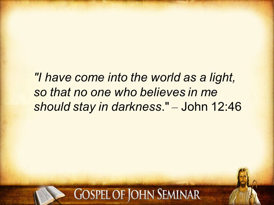 I have come into the world as a light, so that no one who believes in me should stay in darkness. – John 12:46
