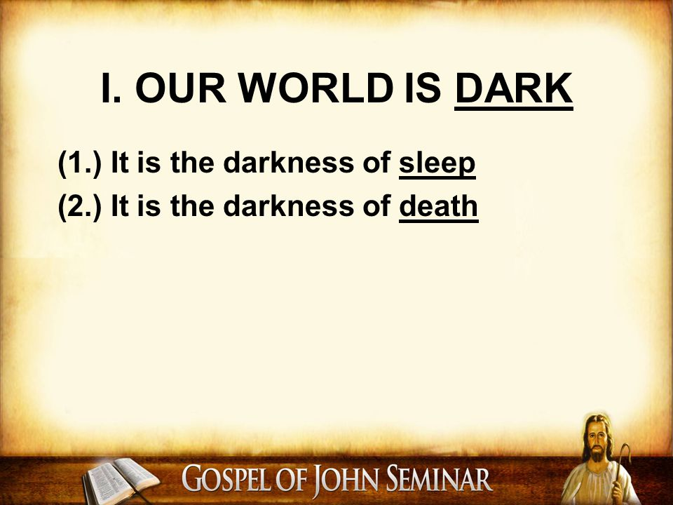 I. OUR WORLD IS DARK (1.) It is the darkness of sleep (2.) It is the darkness of death