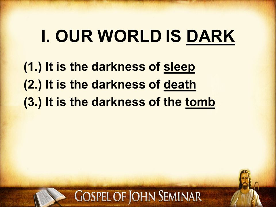 I. OUR WORLD IS DARK (1.) It is the darkness of sleep (2.) It is the darkness of death (3.) It is the darkness of the tomb