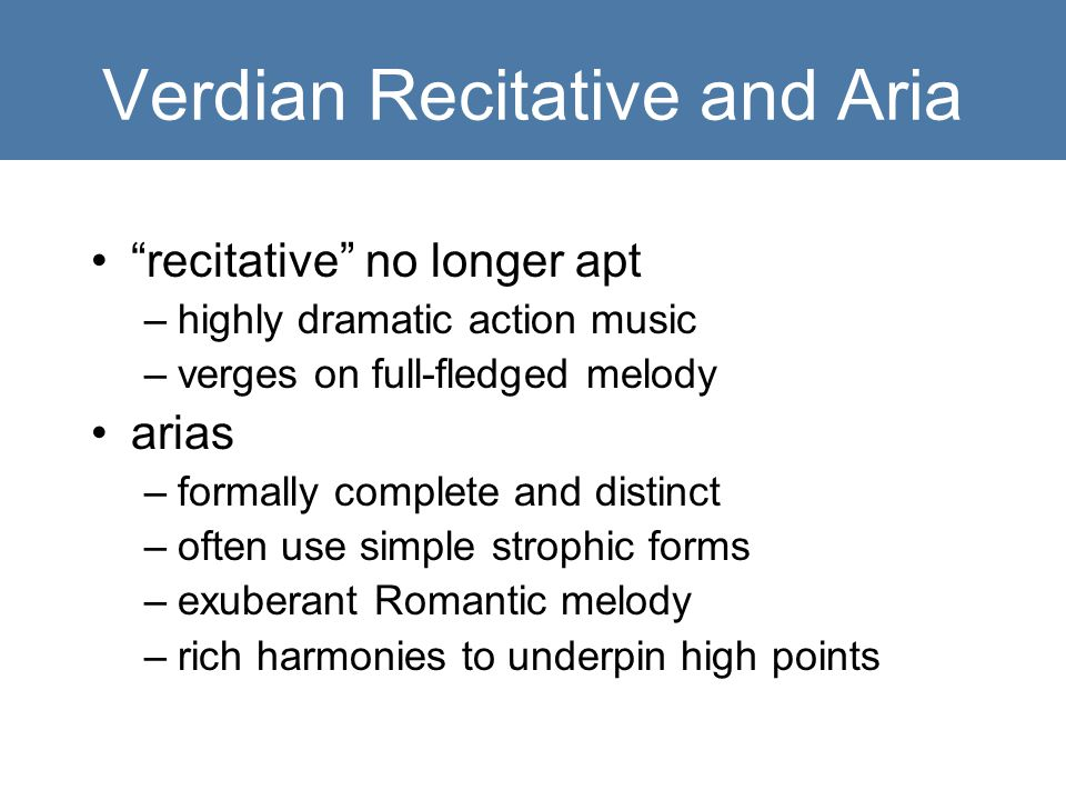 Verdian Recitative and Aria recitative no longer apt –highly dramatic action music –verges on full-fledged melody arias –formally complete and distinct –often use simple strophic forms –exuberant Romantic melody –rich harmonies to underpin high points