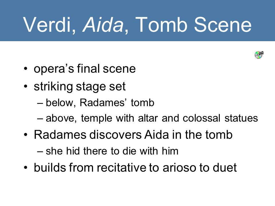 Verdi, Aida, Tomb Scene opera's final scene striking stage set –below, Radames' tomb –above, temple with altar and colossal statues Radames discovers Aida in the tomb –she hid there to die with him builds from recitative to arioso to duet