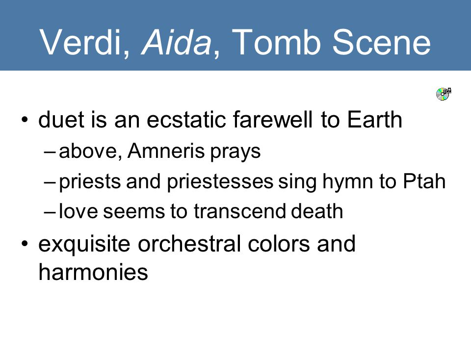 Verdi, Aida, Tomb Scene duet is an ecstatic farewell to Earth –above, Amneris prays –priests and priestesses sing hymn to Ptah –love seems to transcend death exquisite orchestral colors and harmonies