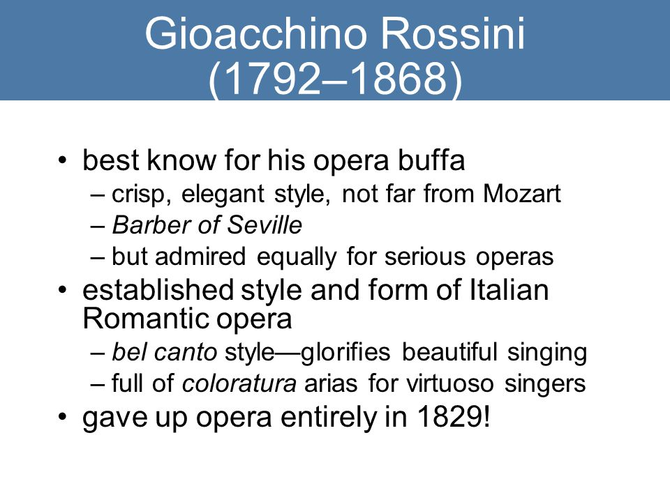 Gioacchino Rossini (1792–1868) best know for his opera buffa –crisp, elegant style, not far from Mozart –Barber of Seville –but admired equally for serious operas established style and form of Italian Romantic opera –bel canto style—glorifies beautiful singing –full of coloratura arias for virtuoso singers gave up opera entirely in 1829!