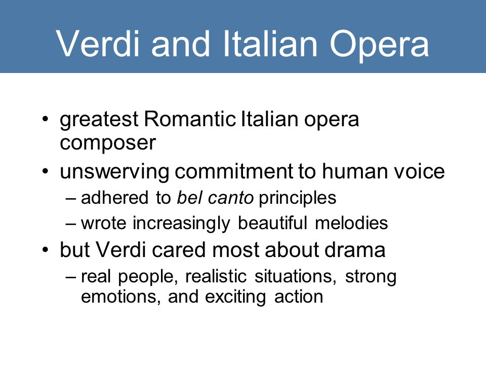 Verdi and Italian Opera greatest Romantic Italian opera composer unswerving commitment to human voice –adhered to bel canto principles –wrote increasingly beautiful melodies but Verdi cared most about drama –real people, realistic situations, strong emotions, and exciting action