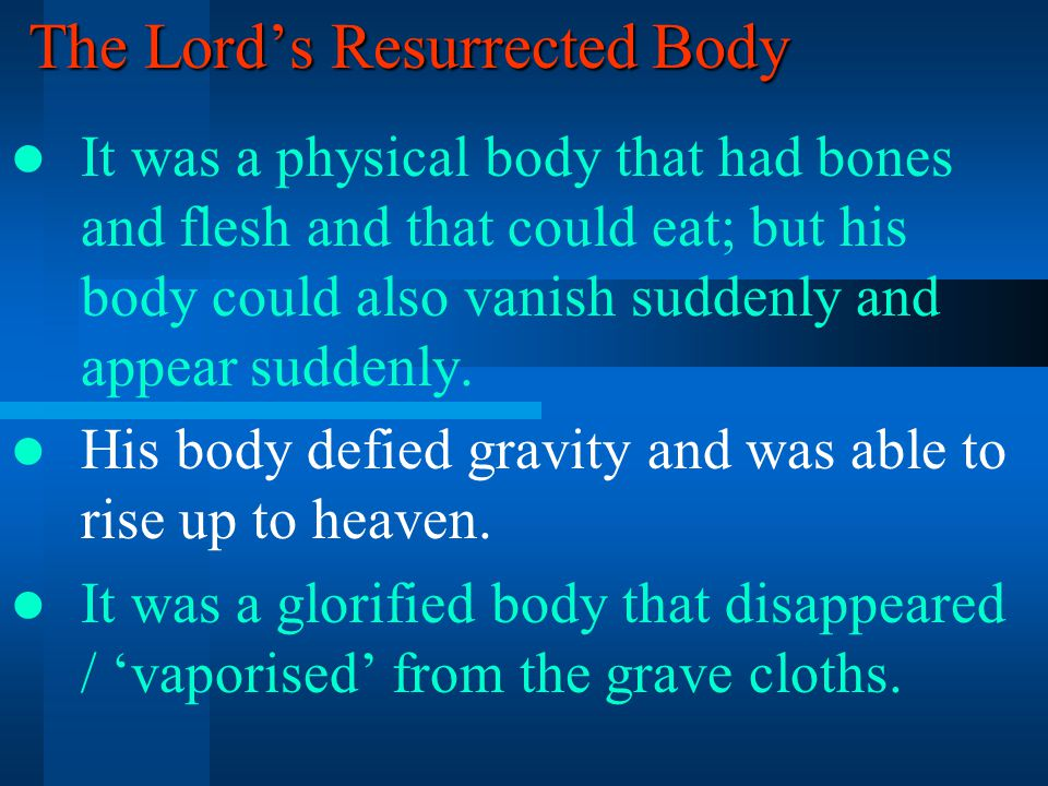 The Lord's Resurrected Body It was a physical body that had bones and flesh and that could eat; but his body could also vanish suddenly and appear suddenly.