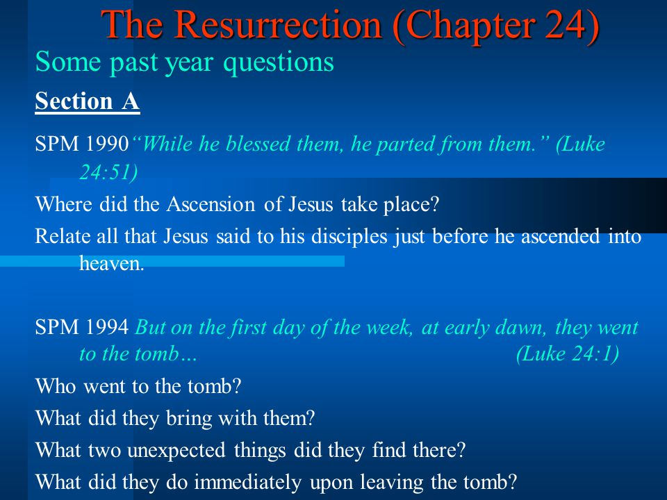 The Resurrection (Chapter 24) Some past year questions Section A SPM 1990 While he blessed them, he parted from them. (Luke 24:51) Where did the Ascension of Jesus take place.