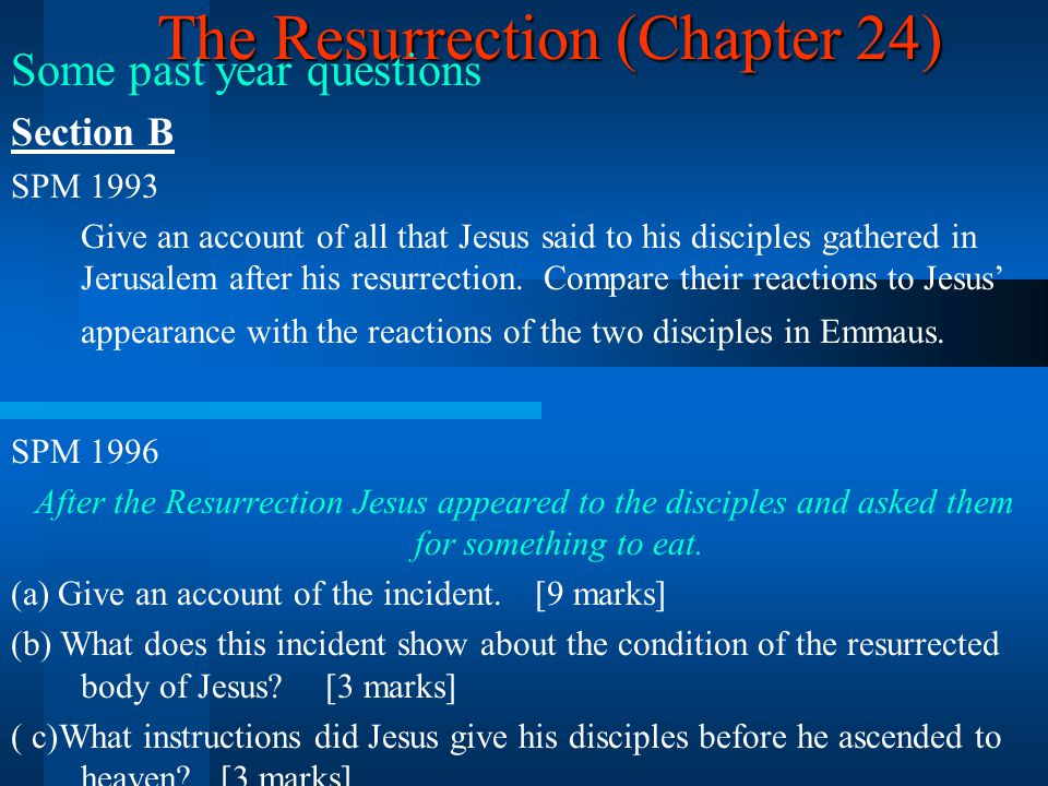 The Resurrection (Chapter 24) Some past year questions Section B SPM 1993 Give an account of all that Jesus said to his disciples gathered in Jerusalem after his resurrection.