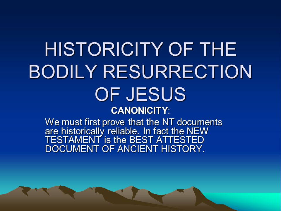 HISTORICITY OF THE BODILY RESURRECTION OF JESUS CANONICITY: We must first prove that the NT documents are historically reliable.